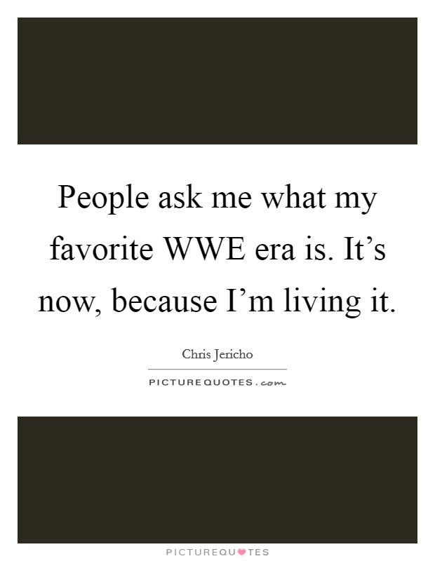 People ask me what my favorite WWE era is. It's now, because I'm living it Picture Quote #1