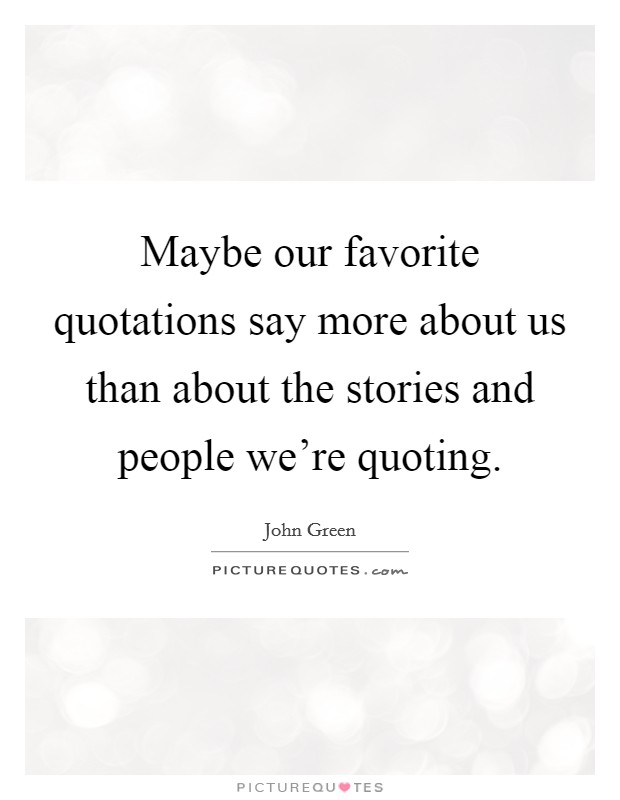Maybe our favorite quotations say more about us than about the stories and people we're quoting Picture Quote #1