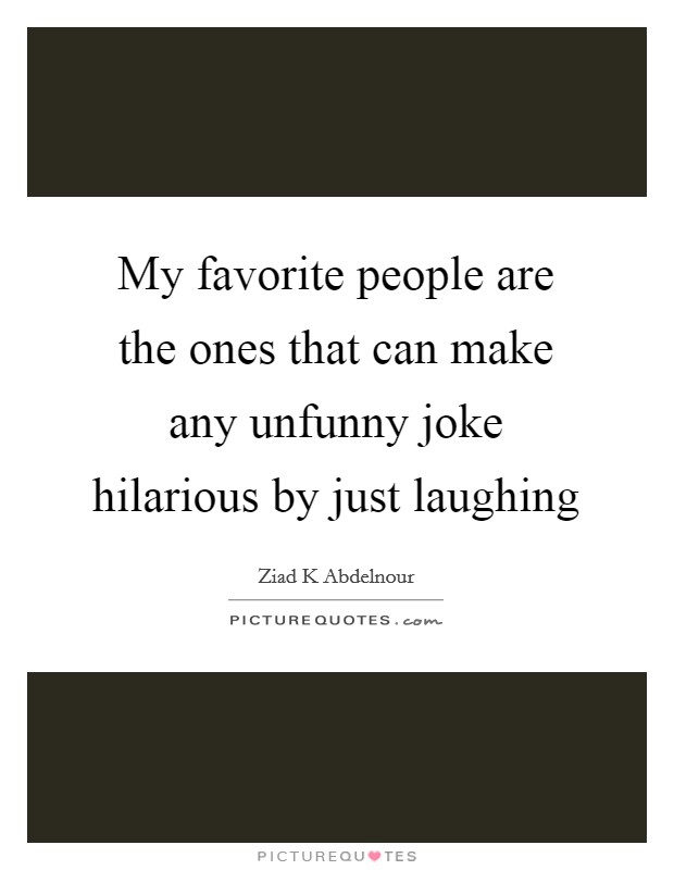 My favorite people are the ones that can make any unfunny joke hilarious by just laughing Picture Quote #1