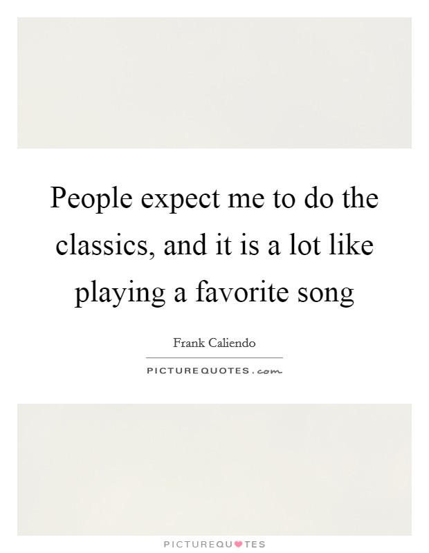 People expect me to do the classics, and it is a lot like playing a favorite song Picture Quote #1