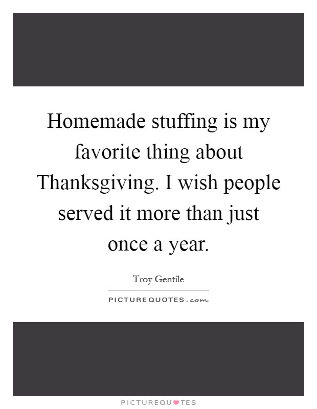 Homemade stuffing is my favorite thing about Thanksgiving. I wish people served it more than just once a year Picture Quote #1