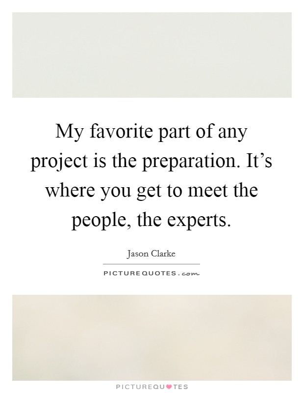 My favorite part of any project is the preparation. It's where you get to meet the people, the experts Picture Quote #1