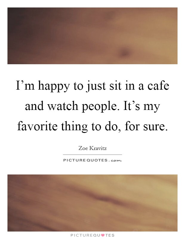 I'm happy to just sit in a cafe and watch people. It's my favorite thing to do, for sure Picture Quote #1