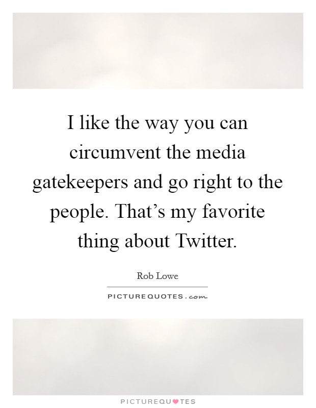 I like the way you can circumvent the media gatekeepers and go right to the people. That's my favorite thing about Twitter Picture Quote #1