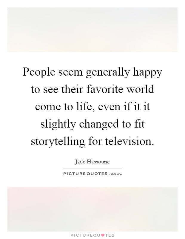 People seem generally happy to see their favorite world come to life, even if it it slightly changed to fit storytelling for television Picture Quote #1