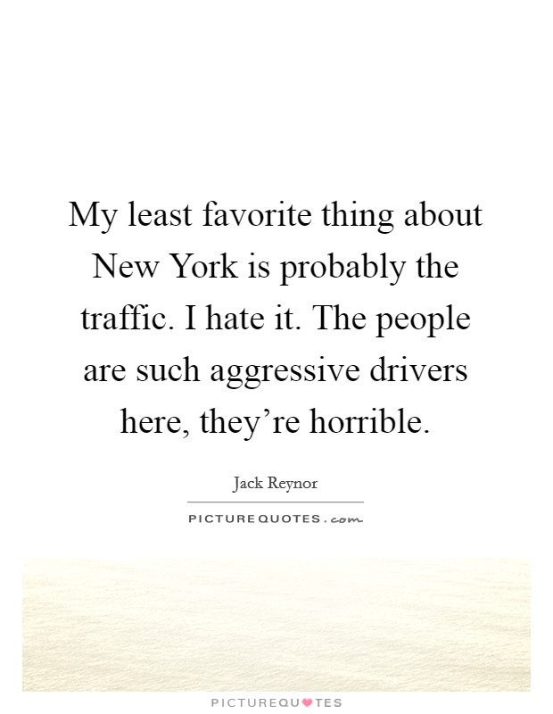 My least favorite thing about New York is probably the traffic. I hate it. The people are such aggressive drivers here, they're horrible Picture Quote #1