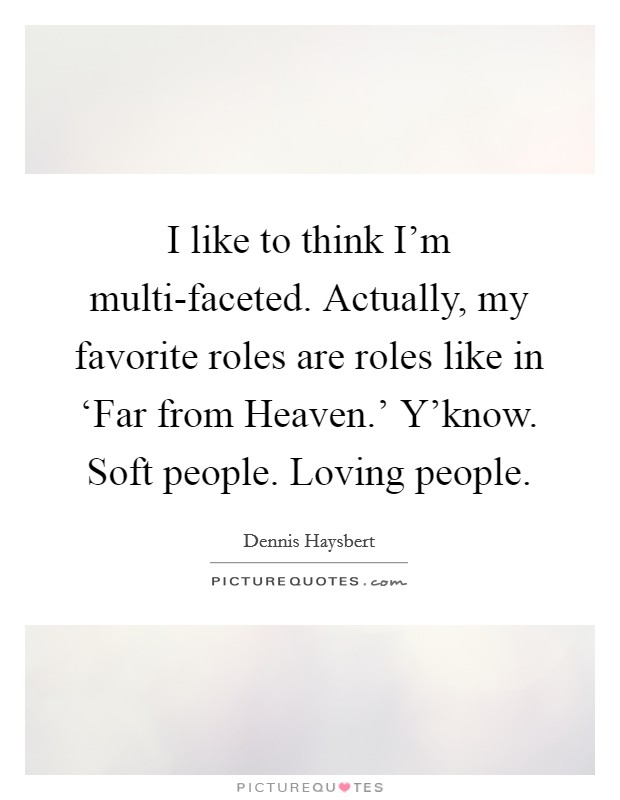 I like to think I'm multi-faceted. Actually, my favorite roles are roles like in 'Far from Heaven.' Y'know. Soft people. Loving people Picture Quote #1
