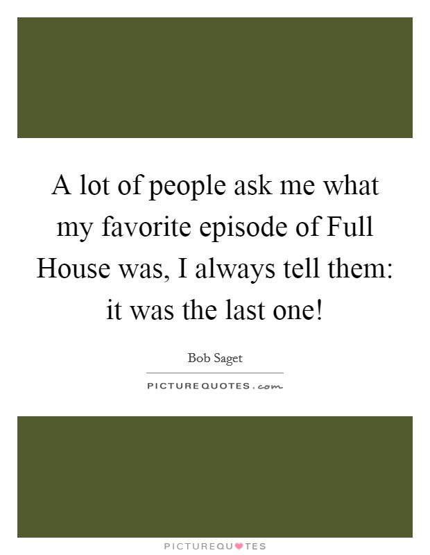 A lot of people ask me what my favorite episode of Full House was, I always tell them: it was the last one! Picture Quote #1