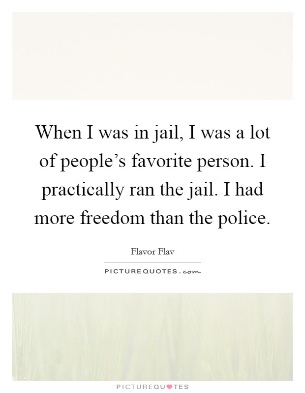 When I was in jail, I was a lot of people's favorite person. I practically ran the jail. I had more freedom than the police Picture Quote #1