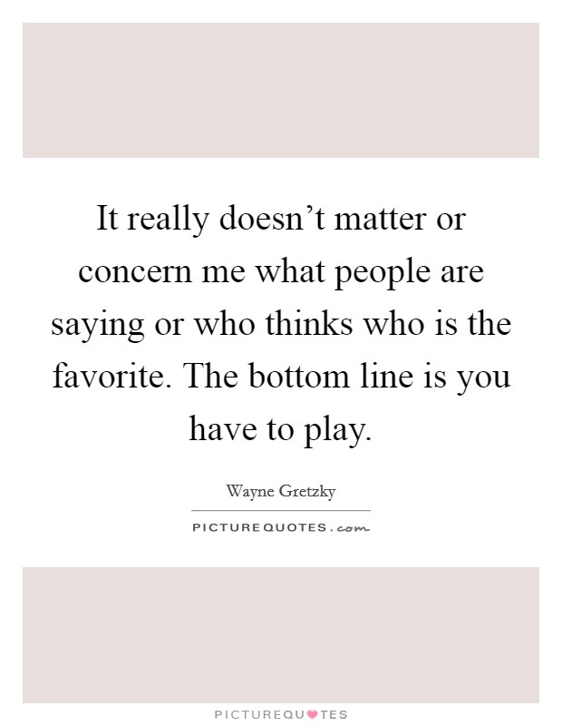 It really doesn't matter or concern me what people are saying or who thinks who is the favorite. The bottom line is you have to play Picture Quote #1