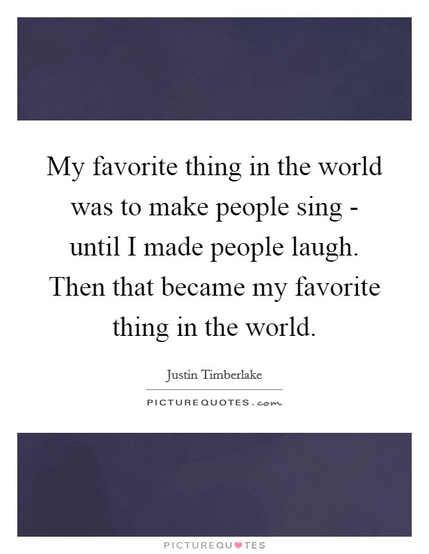 My favorite thing in the world was to make people sing - until I made people laugh. Then that became my favorite thing in the world Picture Quote #1