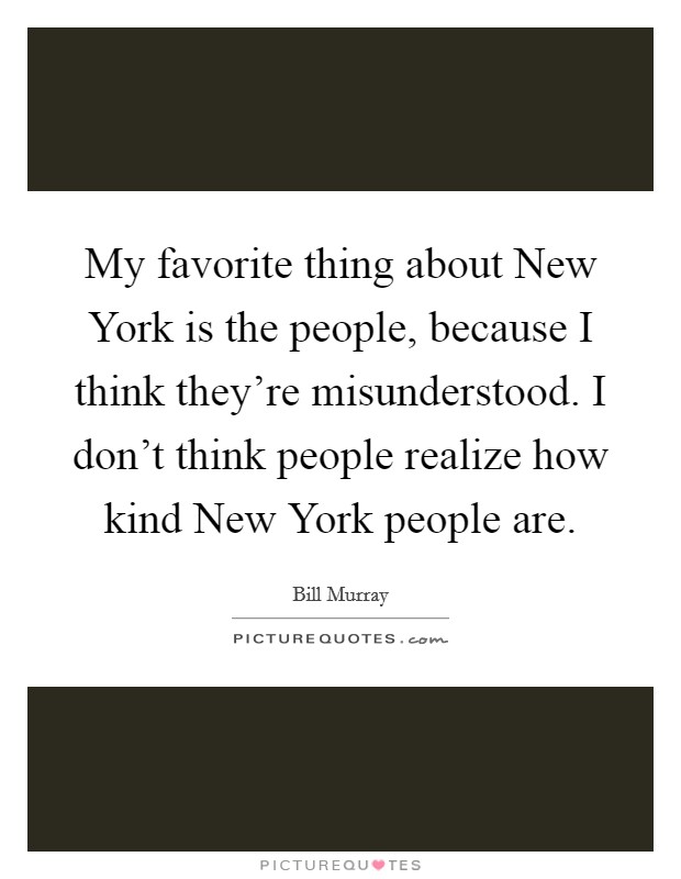 My favorite thing about New York is the people, because I think they're misunderstood. I don't think people realize how kind New York people are Picture Quote #1