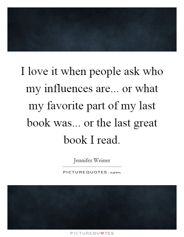 I love it when people ask who my influences are... or what my favorite part of my last book was... or the last great book I read Picture Quote #1