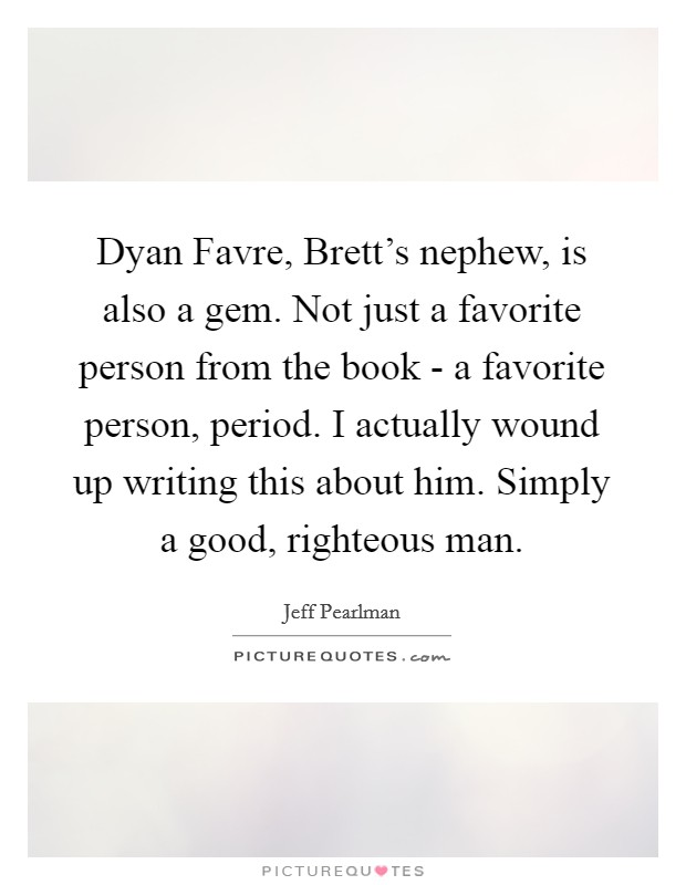 Dyan Favre, Brett's nephew, is also a gem. Not just a favorite person from the book - a favorite person, period. I actually wound up writing this about him. Simply a good, righteous man Picture Quote #1