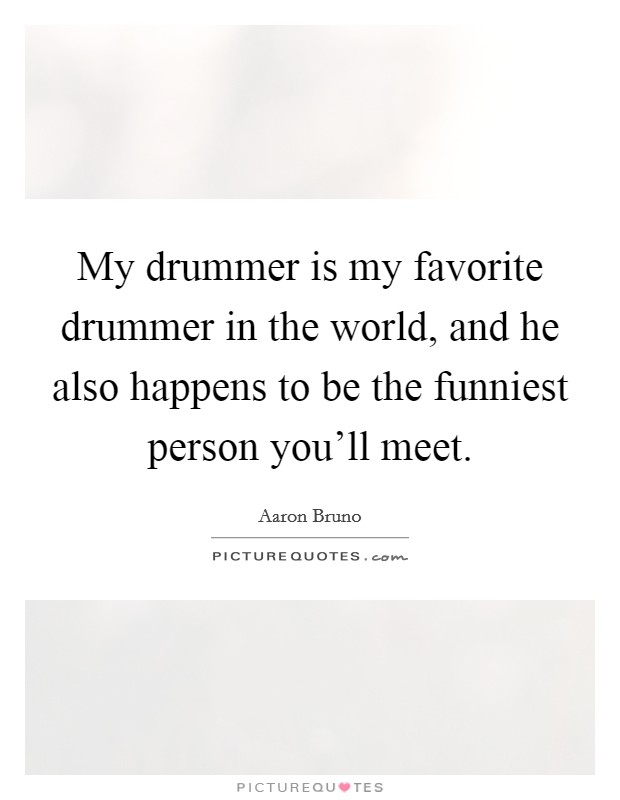 My drummer is my favorite drummer in the world, and he also happens to be the funniest person you'll meet Picture Quote #1
