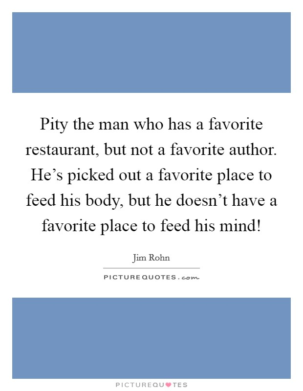 Pity the man who has a favorite restaurant, but not a favorite author. He's picked out a favorite place to feed his body, but he doesn't have a favorite place to feed his mind! Picture Quote #1