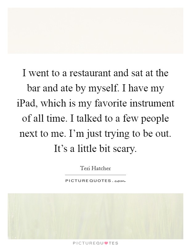 I went to a restaurant and sat at the bar and ate by myself. I have my iPad, which is my favorite instrument of all time. I talked to a few people next to me. I'm just trying to be out. It's a little bit scary Picture Quote #1