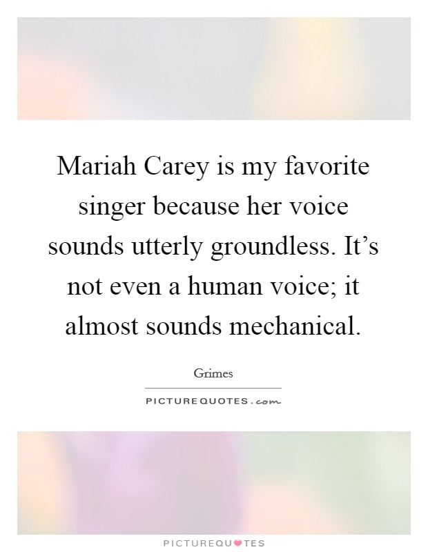 Mariah Carey is my favorite singer because her voice sounds utterly groundless. It's not even a human voice; it almost sounds mechanical Picture Quote #1