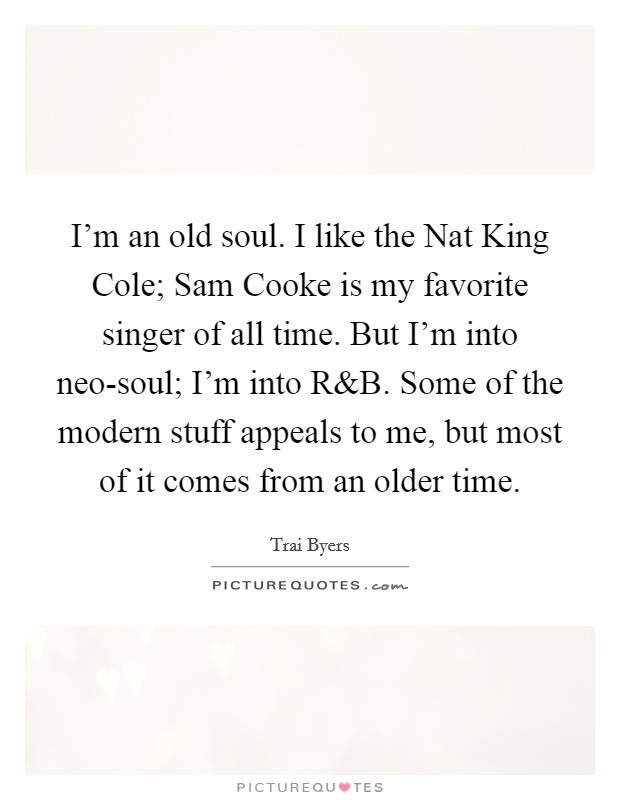I'm an old soul. I like the Nat King Cole; Sam Cooke is my favorite singer of all time. But I'm into neo-soul; I'm into R Picture Quote #1