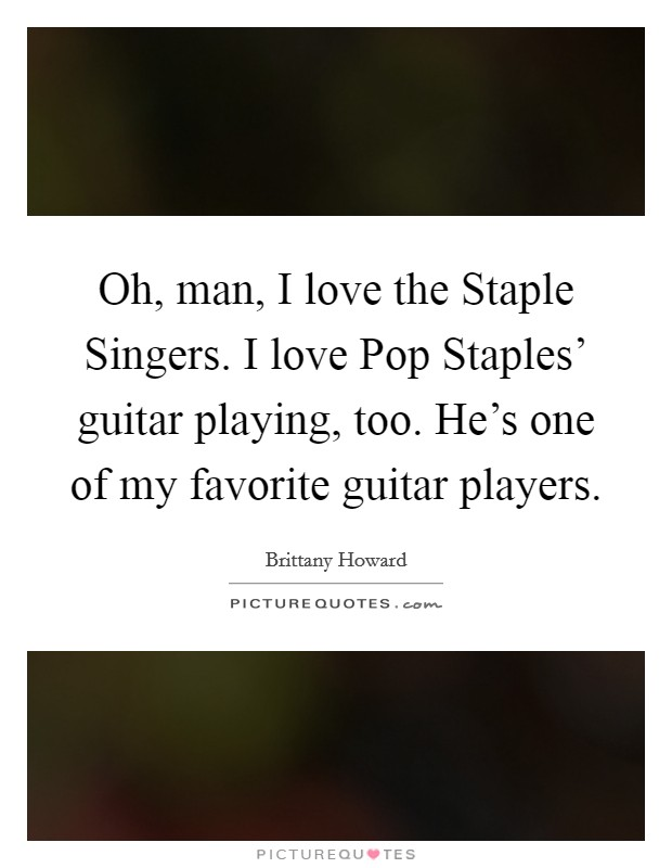 Oh, man, I love the Staple Singers. I love Pop Staples' guitar playing, too. He's one of my favorite guitar players Picture Quote #1