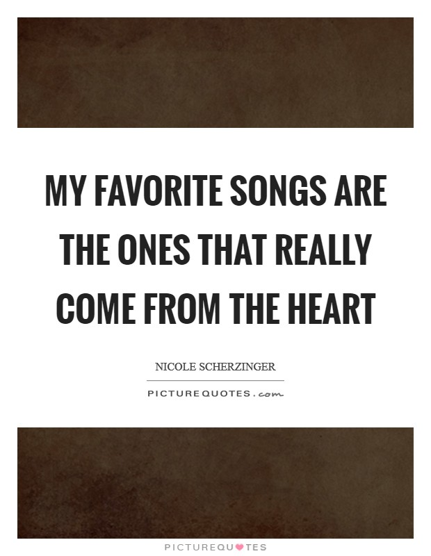 My favorite songs are the ones that really come from the heart Picture Quote #1