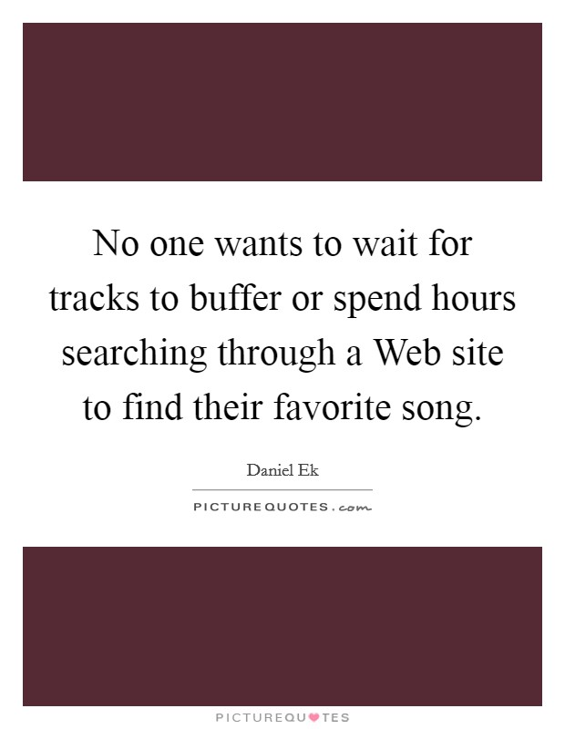 No one wants to wait for tracks to buffer or spend hours searching through a Web site to find their favorite song Picture Quote #1
