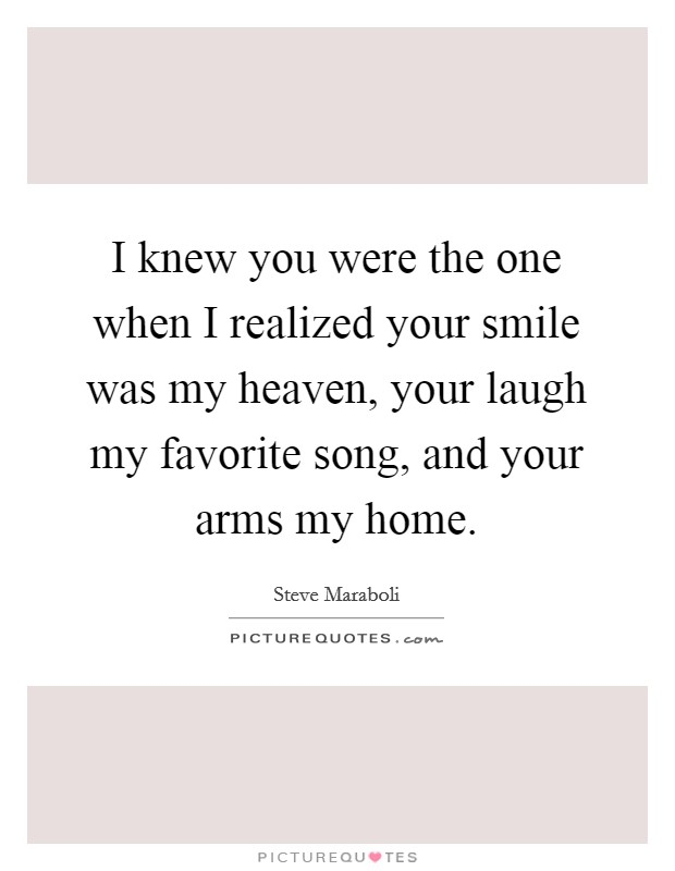 I knew you were the one when I realized your smile was my heaven, your laugh my favorite song, and your arms my home Picture Quote #1