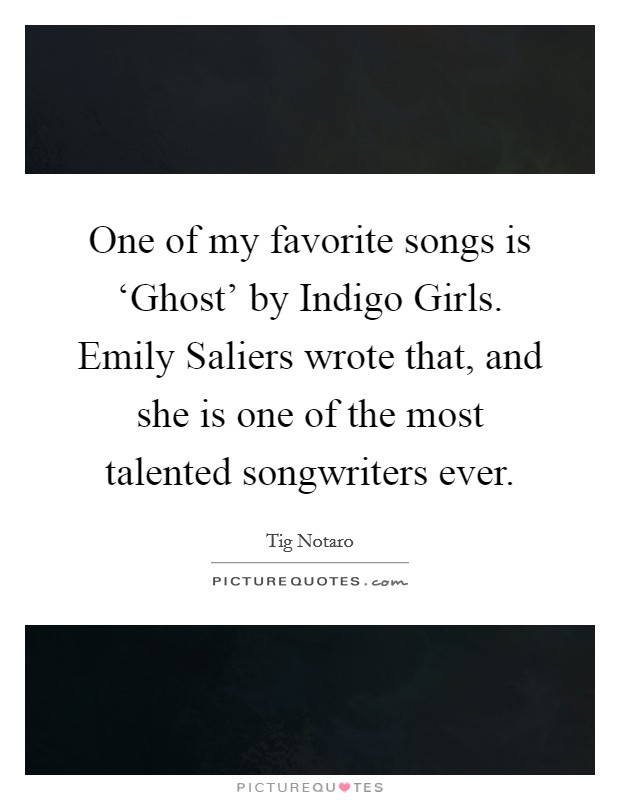 One of my favorite songs is 'Ghost' by Indigo Girls. Emily Saliers wrote that, and she is one of the most talented songwriters ever Picture Quote #1