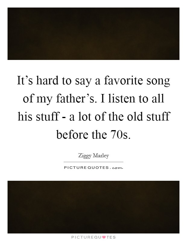 It's hard to say a favorite song of my father's. I listen to all his stuff - a lot of the old stuff before the  70s Picture Quote #1