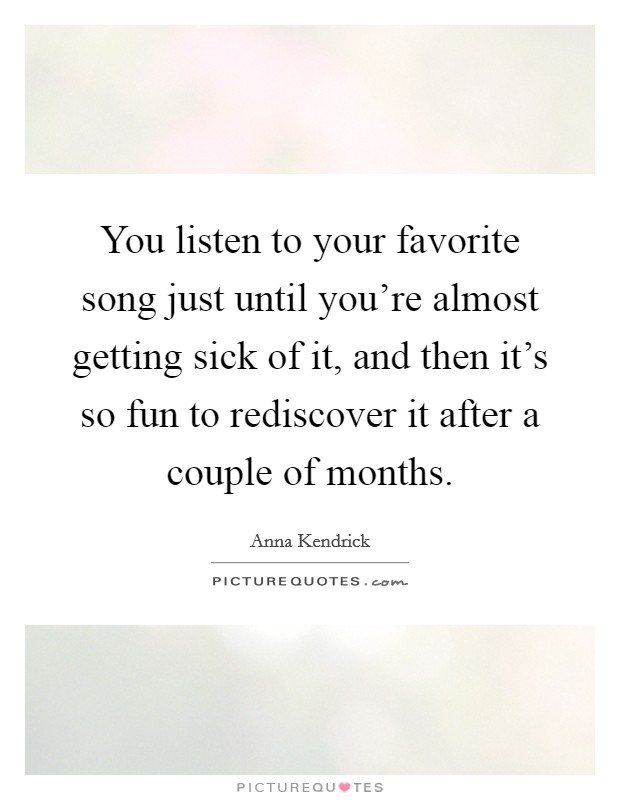 You listen to your favorite song just until you're almost getting sick of it, and then it's so fun to rediscover it after a couple of months Picture Quote #1