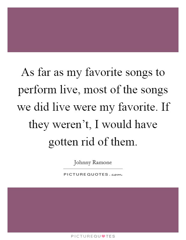 As far as my favorite songs to perform live, most of the songs we did live were my favorite. If they weren't, I would have gotten rid of them Picture Quote #1