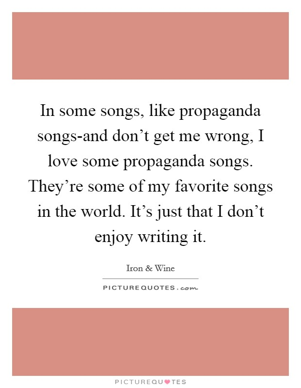 In some songs, like propaganda songs-and don't get me wrong, I love some propaganda songs. They're some of my favorite songs in the world. It's just that I don't enjoy writing it Picture Quote #1