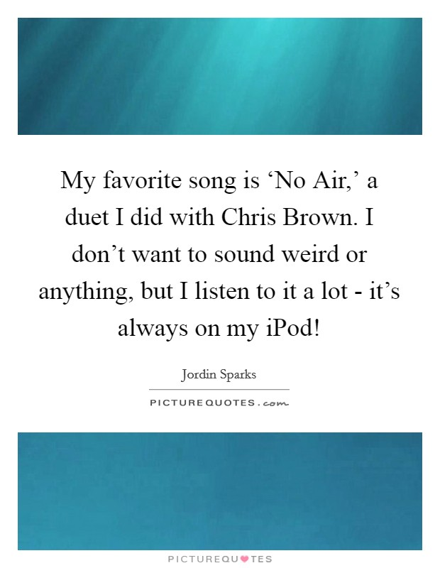 My favorite song is 'No Air,' a duet I did with Chris Brown. I don't want to sound weird or anything, but I listen to it a lot - it's always on my iPod! Picture Quote #1