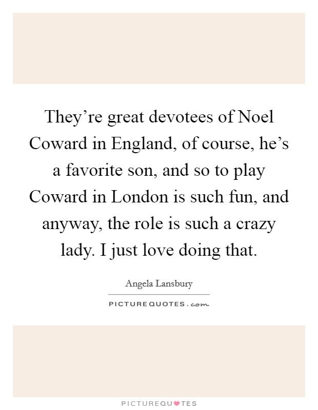 They're great devotees of Noel Coward in England, of course, he's a favorite son, and so to play Coward in London is such fun, and anyway, the role is such a crazy lady. I just love doing that Picture Quote #1