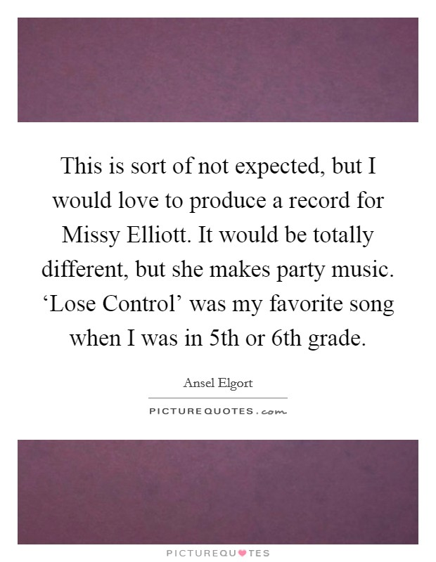 This is sort of not expected, but I would love to produce a record for Missy Elliott. It would be totally different, but she makes party music. 'Lose Control' was my favorite song when I was in 5th or 6th grade Picture Quote #1