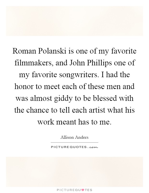 Roman Polanski is one of my favorite filmmakers, and John Phillips one of my favorite songwriters. I had the honor to meet each of these men and was almost giddy to be blessed with the chance to tell each artist what his work meant has to me Picture Quote #1