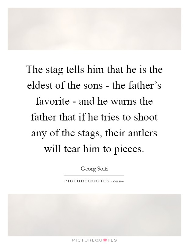 The stag tells him that he is the eldest of the sons - the father's favorite - and he warns the father that if he tries to shoot any of the stags, their antlers will tear him to pieces Picture Quote #1