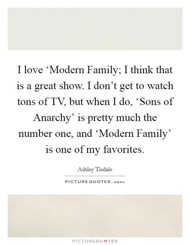 I love 'Modern Family; I think that is a great show. I don't get to watch tons of TV, but when I do, 'Sons of Anarchy' is pretty much the number one, and 'Modern Family' is one of my favorites Picture Quote #1