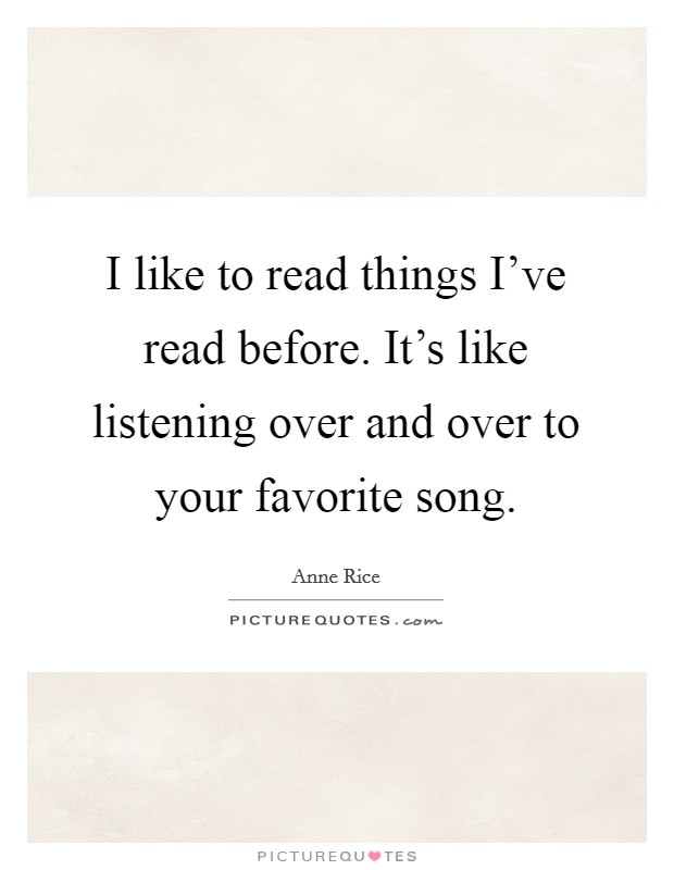 I like to read things I've read before. It's like listening over and over to your favorite song Picture Quote #1