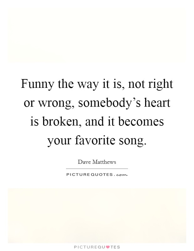 Funny the way it is, not right or wrong, somebody's heart is broken, and it becomes your favorite song Picture Quote #1