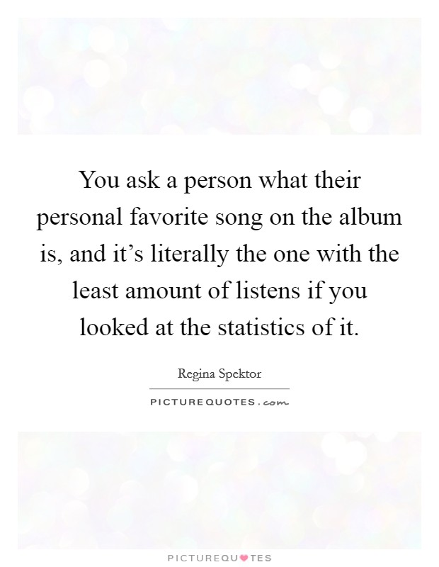 You ask a person what their personal favorite song on the album is, and it's literally the one with the least amount of listens if you looked at the statistics of it Picture Quote #1