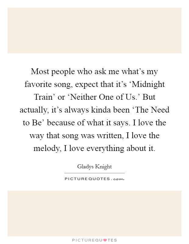 Most people who ask me what's my favorite song, expect that it's 'Midnight Train' or 'Neither One of Us.' But actually, it's always kinda been 'The Need to Be' because of what it says. I love the way that song was written, I love the melody, I love everything about it Picture Quote #1