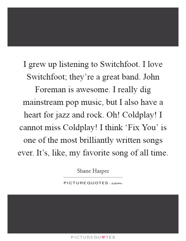 I grew up listening to Switchfoot. I love Switchfoot; they're a great band. John Foreman is awesome. I really dig mainstream pop music, but I also have a heart for jazz and rock. Oh! Coldplay! I cannot miss Coldplay! I think 'Fix You' is one of the most brilliantly written songs ever. It's, like, my favorite song of all time Picture Quote #1