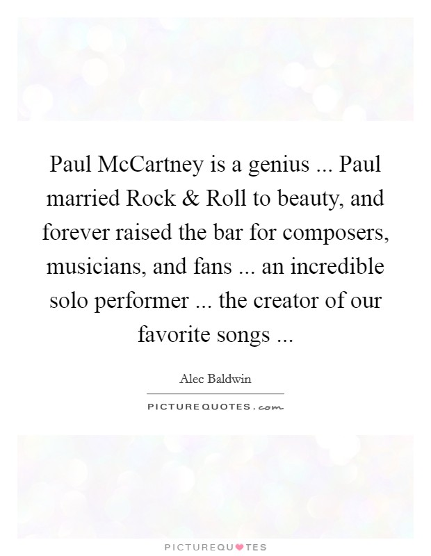 Paul McCartney is a genius ... Paul married Rock and Roll to beauty, and forever raised the bar for composers, musicians, and fans ... an incredible solo performer ... the creator of our favorite songs  Picture Quote #1