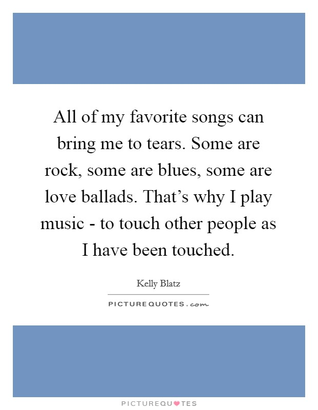 All of my favorite songs can bring me to tears. Some are rock, some are blues, some are love ballads. That's why I play music - to touch other people as I have been touched Picture Quote #1