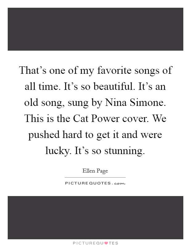That's one of my favorite songs of all time. It's so beautiful. It's an old song, sung by Nina Simone. This is the Cat Power cover. We pushed hard to get it and were lucky. It's so stunning Picture Quote #1