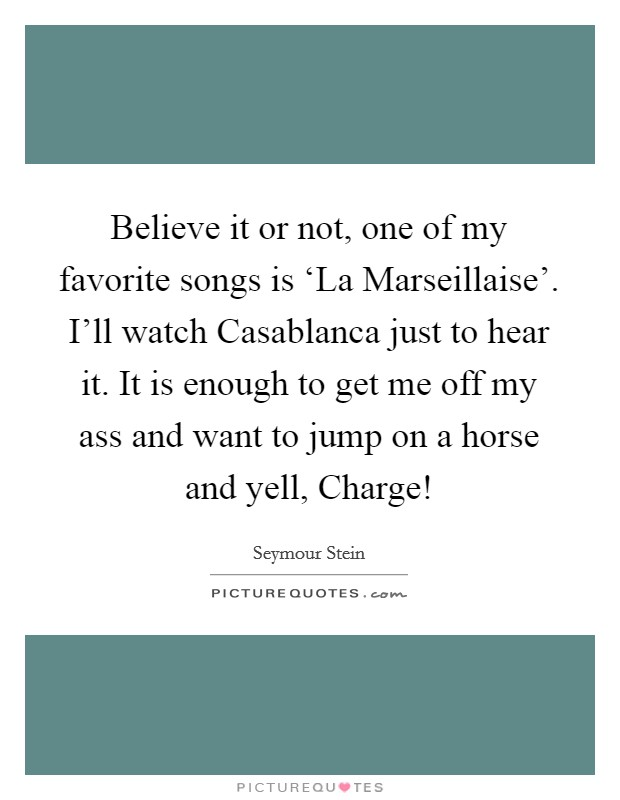 Believe it or not, one of my favorite songs is 'La Marseillaise'. I'll watch Casablanca just to hear it. It is enough to get me off my ass and want to jump on a horse and yell, Charge! Picture Quote #1