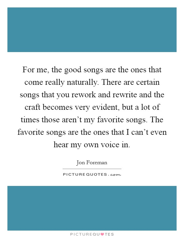 For me, the good songs are the ones that come really naturally. There are certain songs that you rework and rewrite and the craft becomes very evident, but a lot of times those aren't my favorite songs. The favorite songs are the ones that I can't even hear my own voice in Picture Quote #1