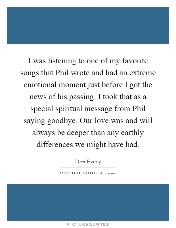 I was listening to one of my favorite songs that Phil wrote and had an extreme emotional moment just before I got the news of his passing. I took that as a special spiritual message from Phil saying goodbye. Our love was and will always be deeper than any earthly differences we might have had Picture Quote #1