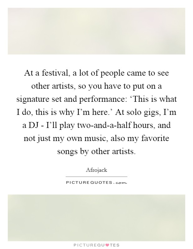 At a festival, a lot of people came to see other artists, so you have to put on a signature set and performance: 'This is what I do, this is why I'm here.' At solo gigs, I'm a DJ - I'll play two-and-a-half hours, and not just my own music, also my favorite songs by other artists Picture Quote #1